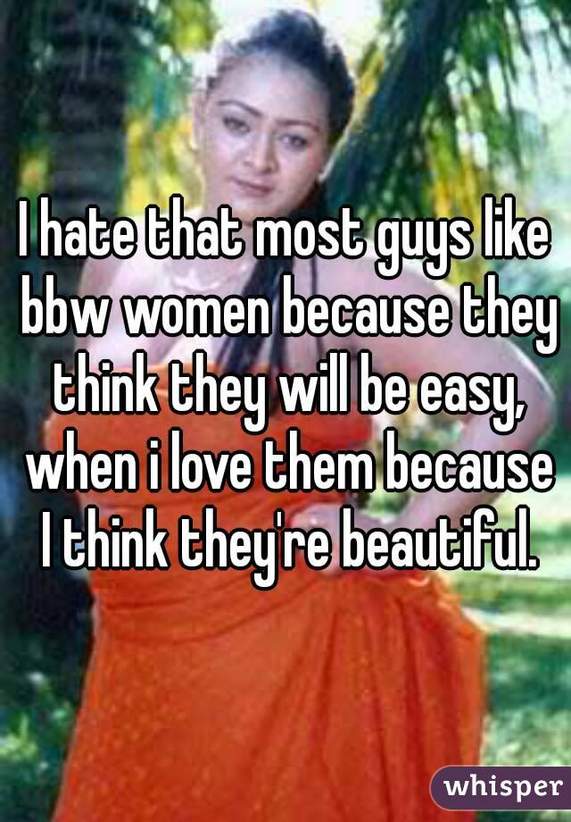 I hate that most guys like bbw women because they think they will be easy, when i love them because I think they're beautiful.