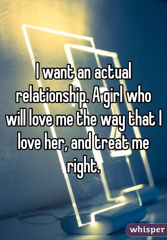 I want an actual relationship. A girl who will love me the way that I love her, and treat me right.
