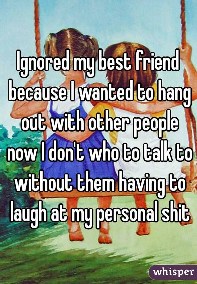 Ignored my best friend because I wanted to hang out with other people now I don't who to talk to without them having to laugh at my personal shit