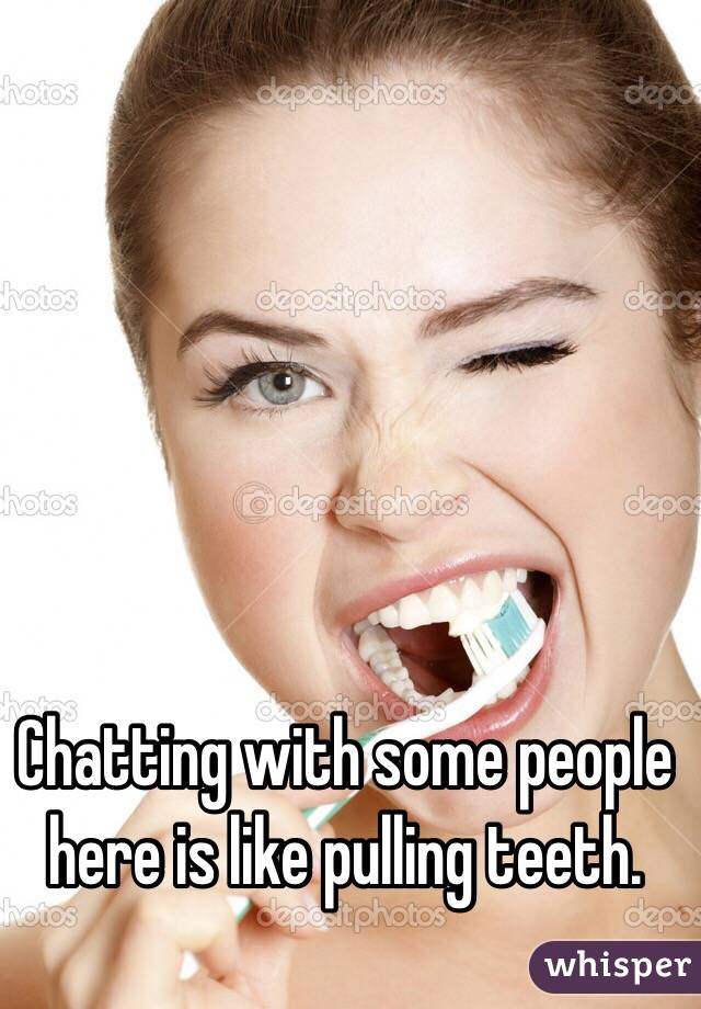 Chatting with some people here is like pulling teeth.