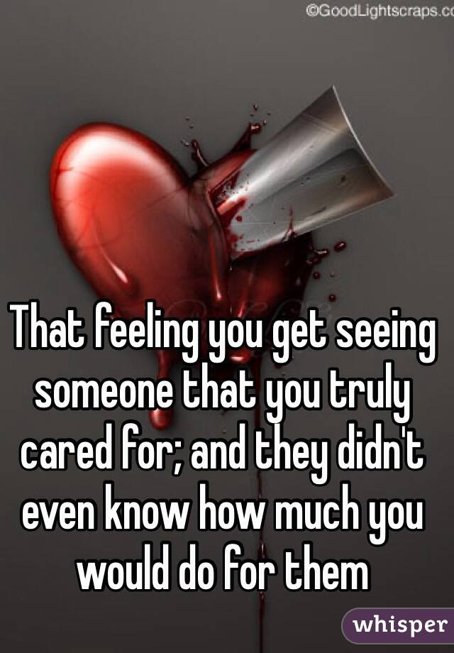 That feeling you get seeing someone that you truly cared for; and they didn't even know how much you would do for them