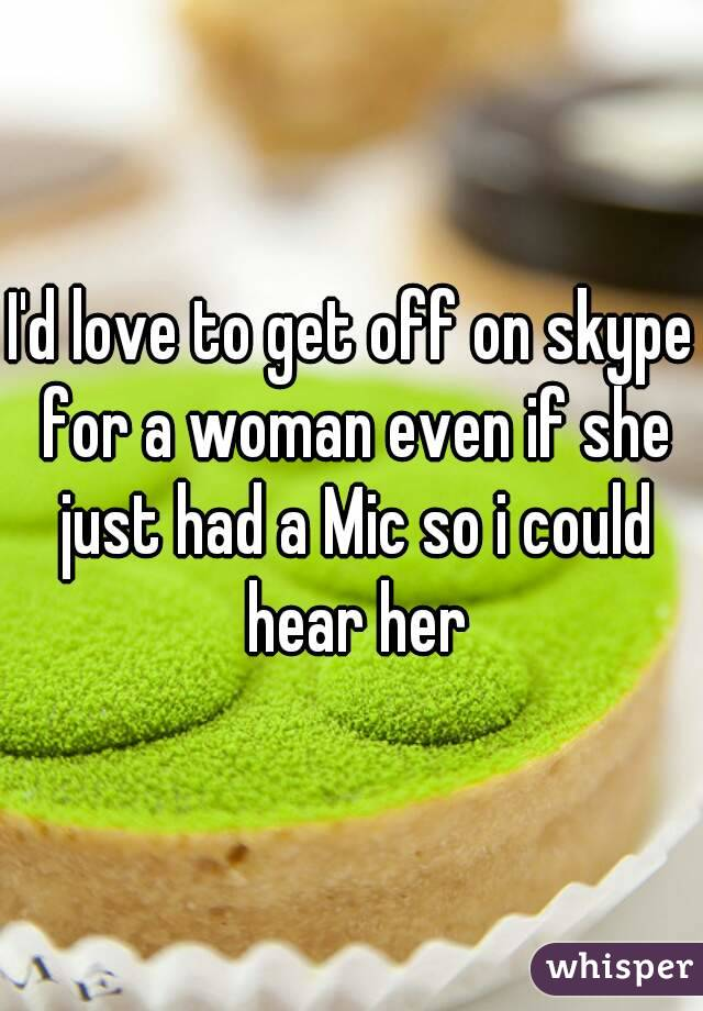 I'd love to get off on skype for a woman even if she just had a Mic so i could hear her