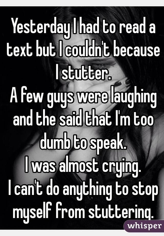 Yesterday I had to read a text but I couldn't because I stutter. A few guys were laughing and the said that I'm too dumb to speak. I was almost crying. I can't do anything to stop myself from stuttering.