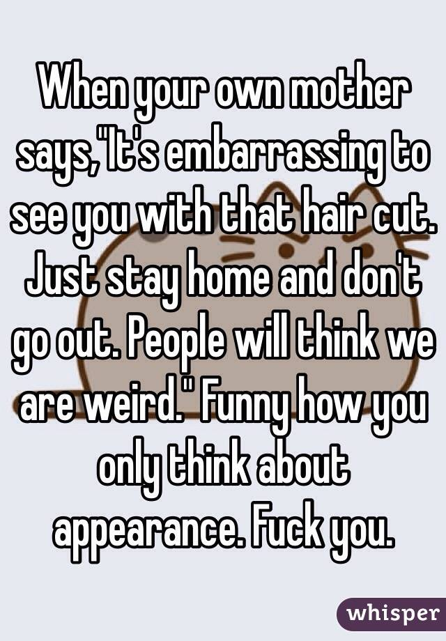 """When your own mother says,""""It's embarrassing to see you with that hair cut. Just stay home and don't go out. People will think we are weird."""" Funny how you only think about appearance. Fuck you."""