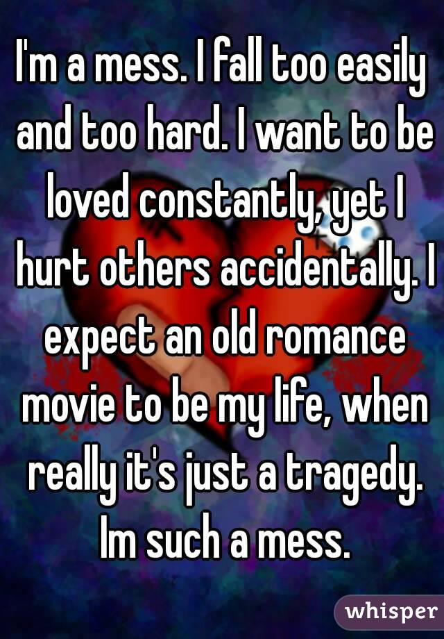 I'm a mess. I fall too easily and too hard. I want to be loved constantly, yet I hurt others accidentally. I expect an old romance movie to be my life, when really it's just a tragedy. Im such a mess.