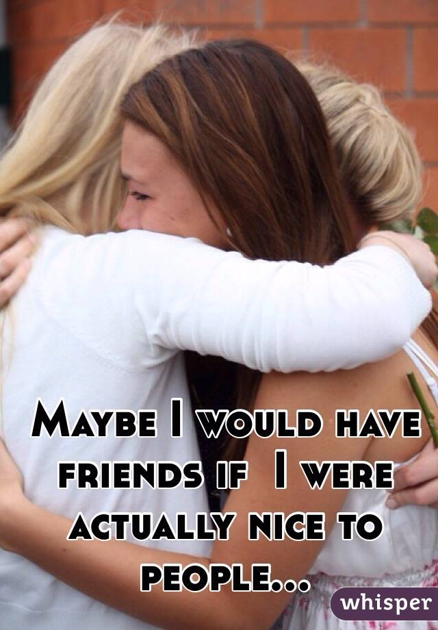 Maybe I would have friends if  I were actually nice to people...