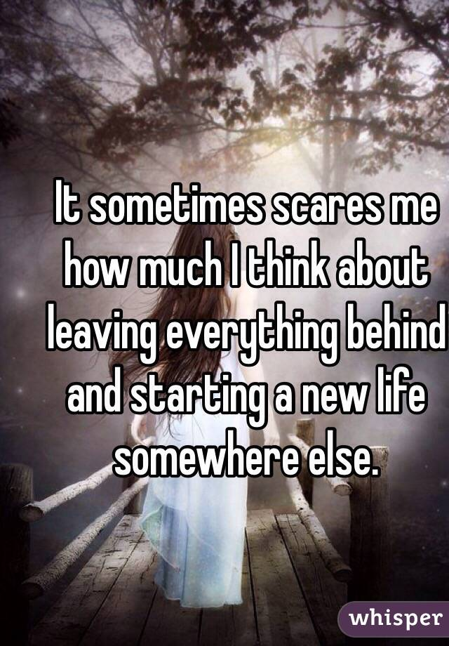 It sometimes scares me how much I think about leaving everything behind and starting a new life somewhere else.