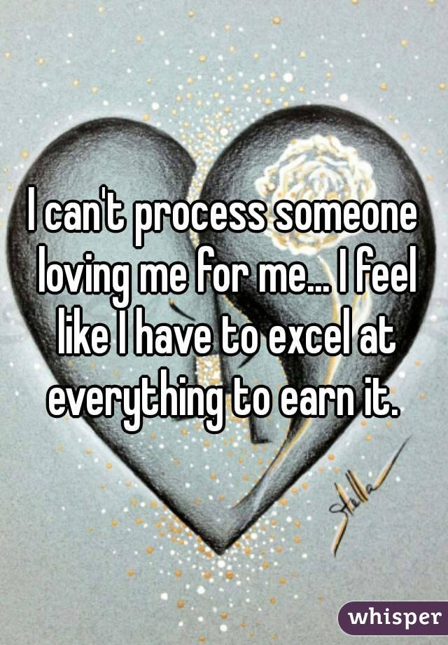 I can't process someone loving me for me... I feel like I have to excel at everything to earn it.