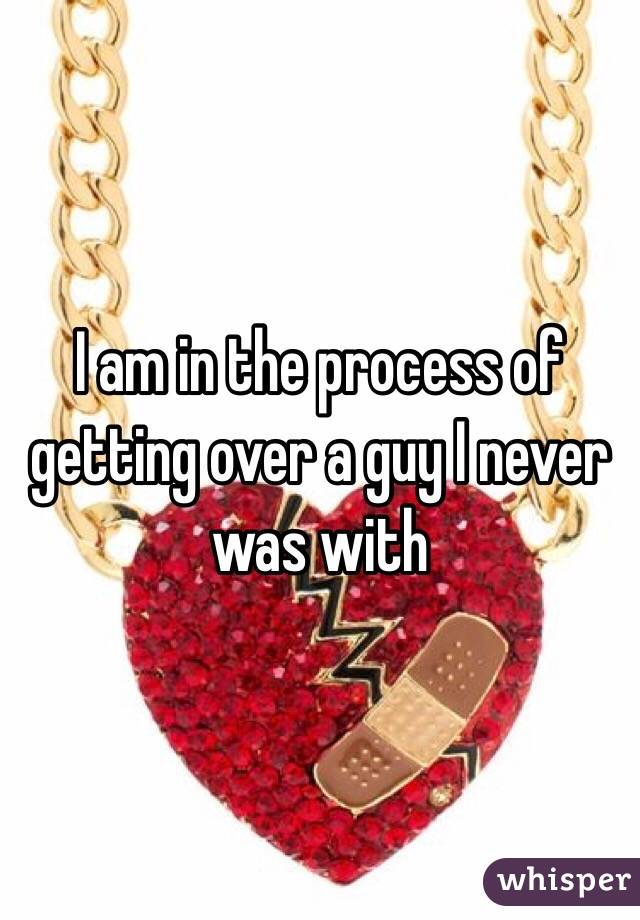 I am in the process of getting over a guy I never was with