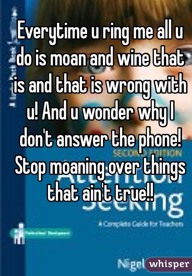 Everytime u ring me all u do is moan and wine that is and that is wrong with u! And u wonder why I don't answer the phone! Stop moaning over things that ain't true!!