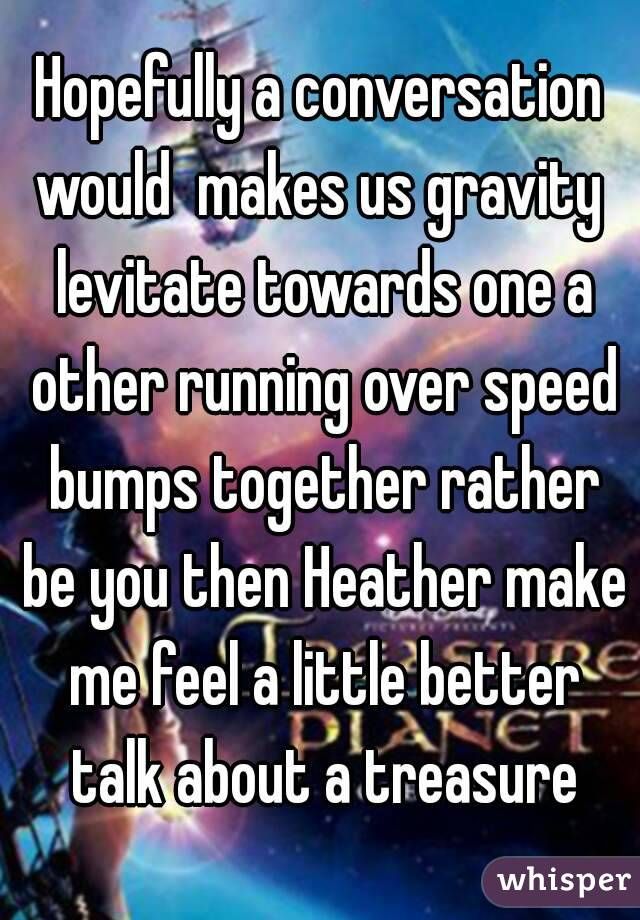 Hopefully a conversation would  makes us gravity  levitate towards one a other running over speed bumps together rather be you then Heather make me feel a little better talk about a treasure