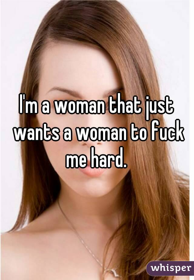 I'm a woman that just wants a woman to fuck me hard.