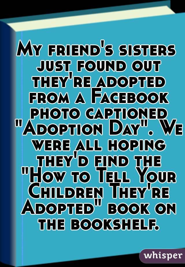 """My friend's sisters just found out they're adopted from a Facebook photo captioned """"Adoption Day"""". We were all hoping they'd find the """"How to Tell Your Children They're Adopted"""" book on the bookshelf."""