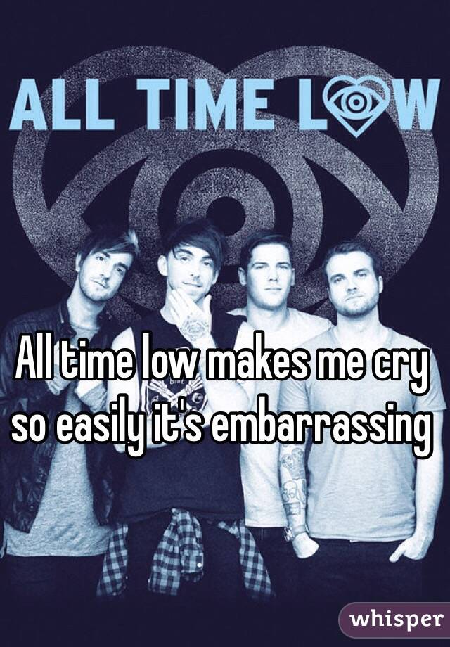 All time low makes me cry so easily it's embarrassing