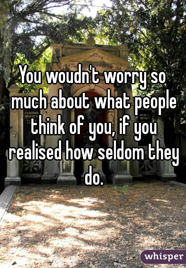 You woudn't worry so much about what people think of you, if you realised how seldom they do.