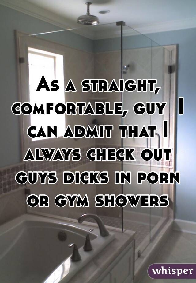 As a straight, comfortable, guy  I can admit that I always check out guys dicks in porn or gym showers