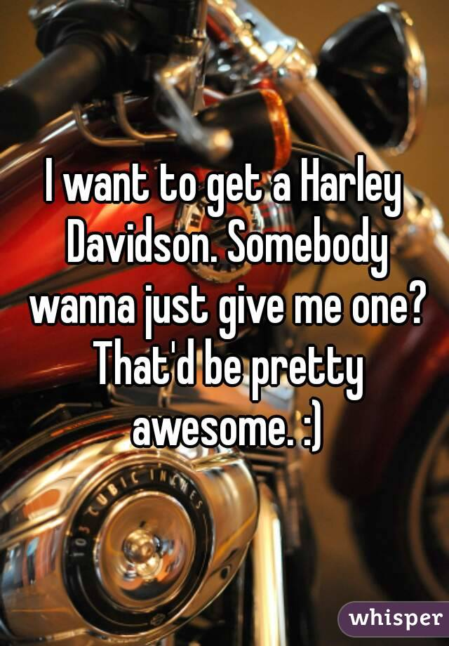 I want to get a Harley Davidson. Somebody wanna just give me one? That'd be pretty awesome. :)