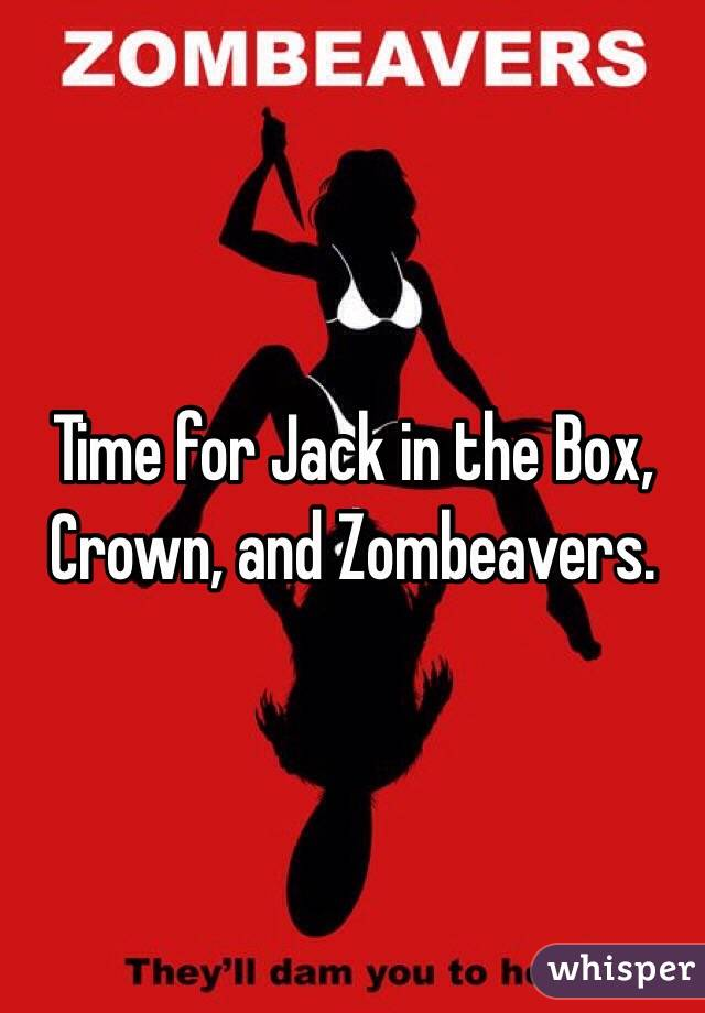 Time for Jack in the Box, Crown, and Zombeavers.