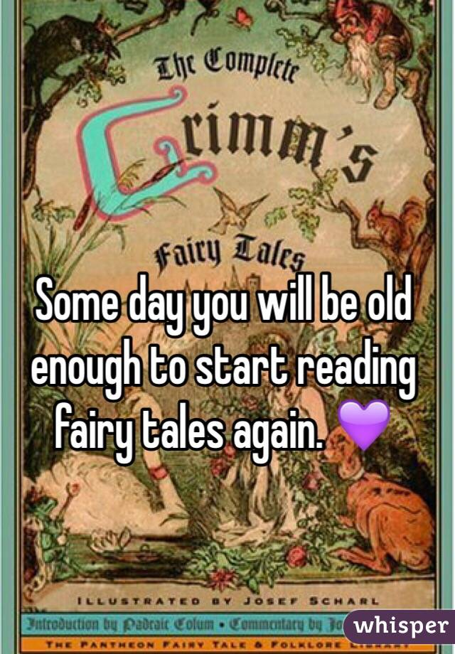 Some day you will be old enough to start reading fairy tales again. 💜