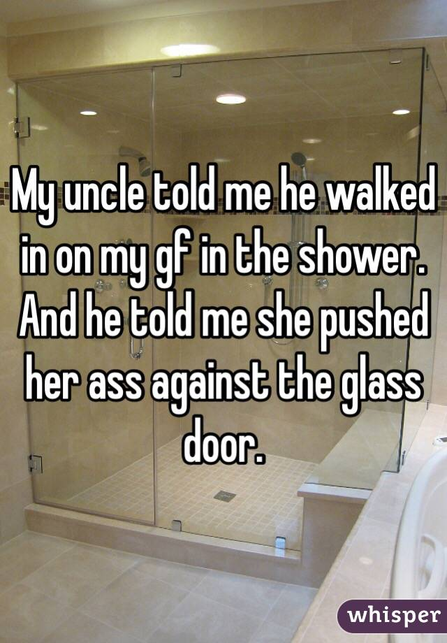 My uncle told me he walked in on my gf in the shower. And he told me she pushed her ass against the glass door.