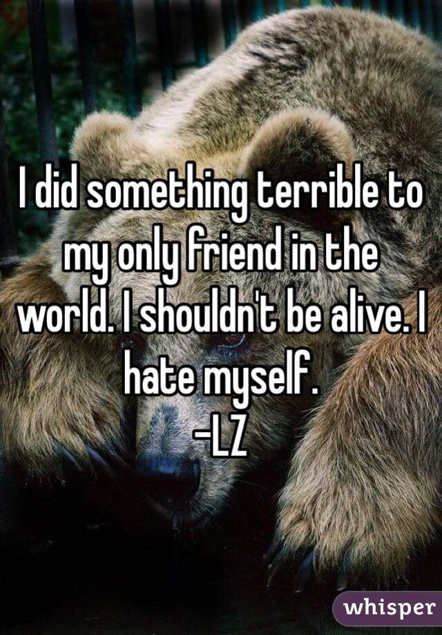 I did something terrible to my only friend in the world. I shouldn't be alive. I hate myself. -LZ