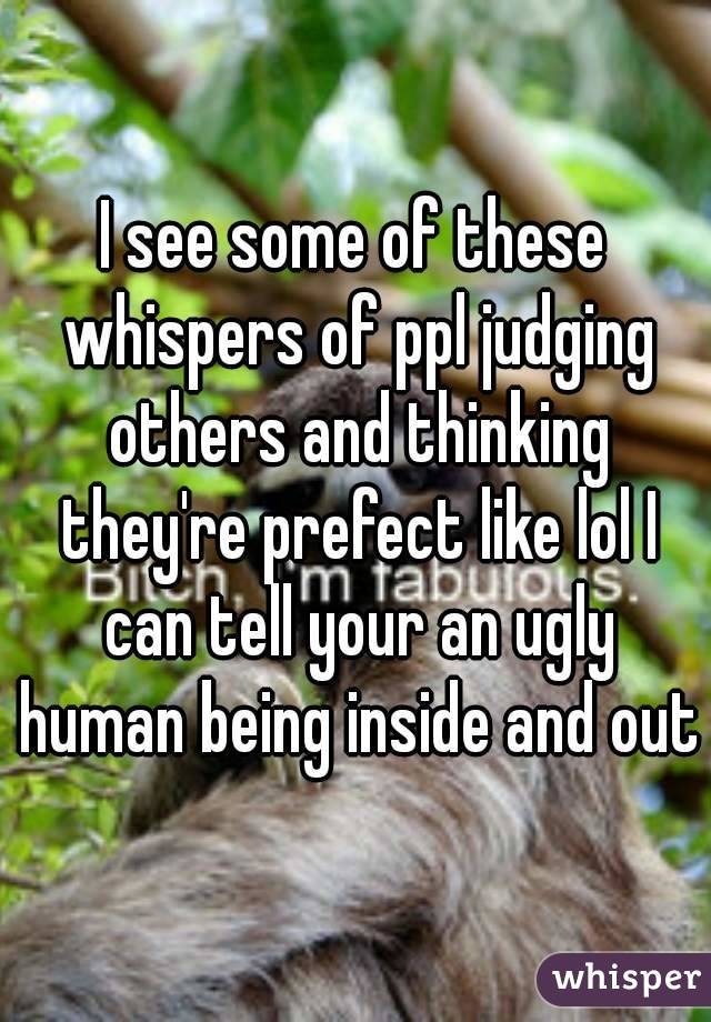 I see some of these whispers of ppl judging others and thinking they're prefect like lol I can tell your an ugly human being inside and out
