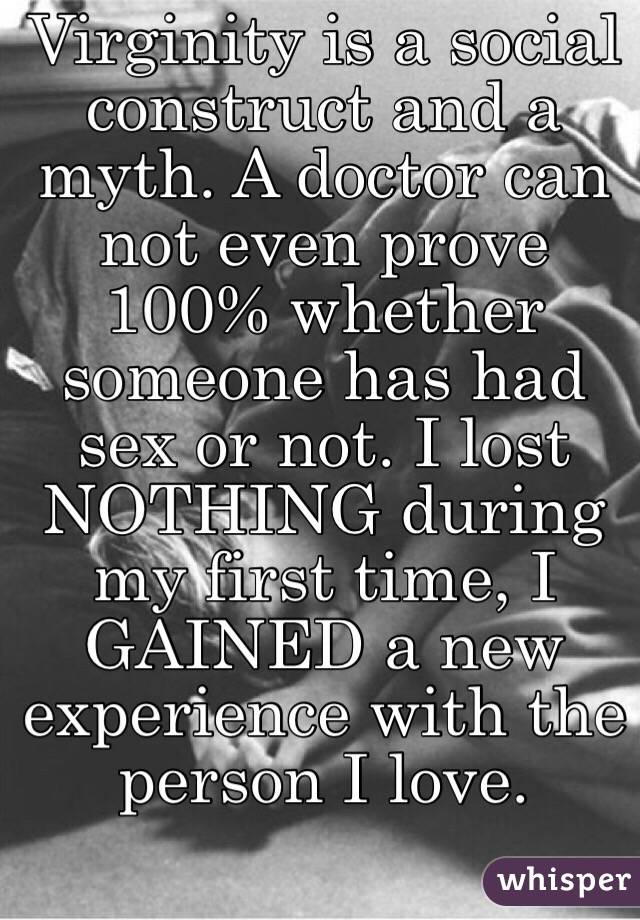 Virginity is a social construct and a myth. A doctor can not even prove 100% whether someone has had sex or not. I lost NOTHING during my first time, I GAINED a new experience with the person I love.