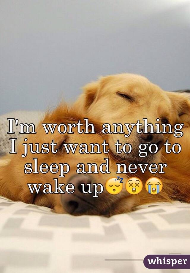 I'm worth anything I just want to go to sleep and never wake up😴😲😭