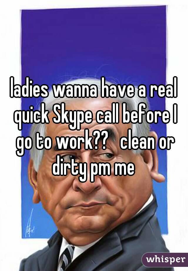 ladies wanna have a real quick Skype call before I go to work??   clean or dirty pm me