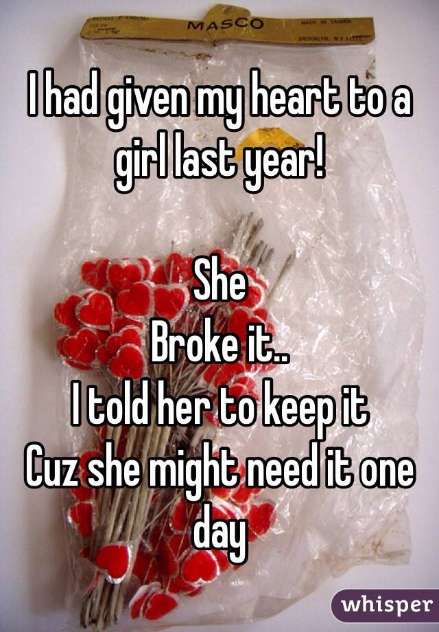 I had given my heart to a girl last year!  She Broke it.. I told her to keep it Cuz she might need it one day