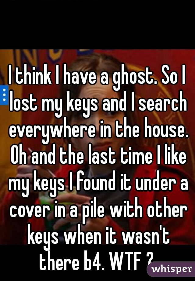 I think I have a ghost. So I lost my keys and I search everywhere in the house. Oh and the last time I like my keys I found it under a cover in a pile with other keys when it wasn't there b4. WTF ?