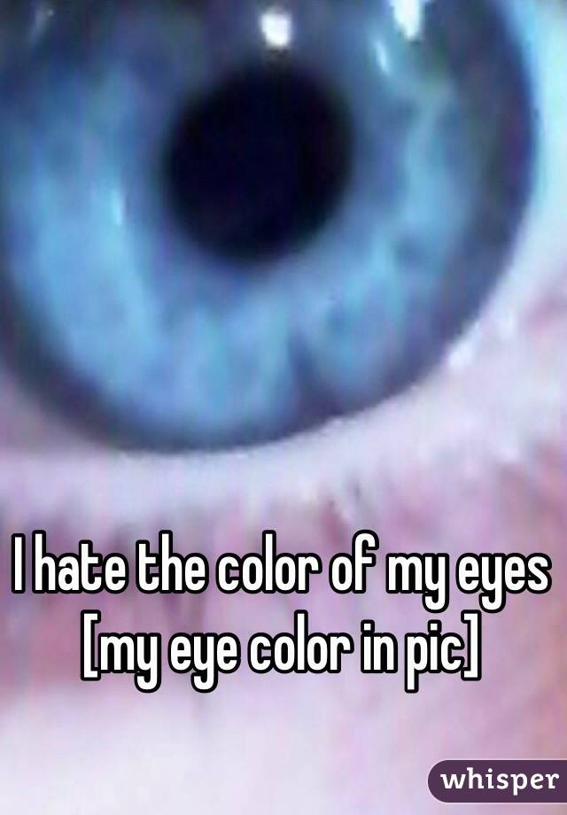 I hate the color of my eyes [my eye color in pic]