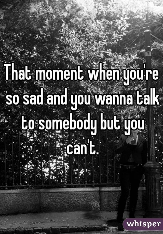 That moment when you're so sad and you wanna talk to somebody but you can't.