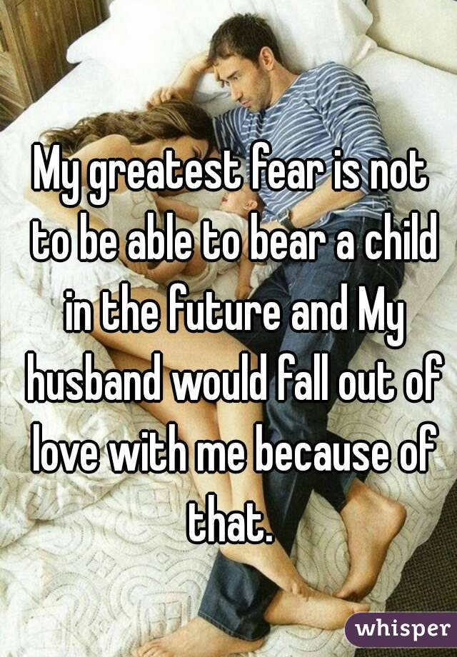 My greatest fear is not to be able to bear a child in the future and My husband would fall out of love with me because of that.