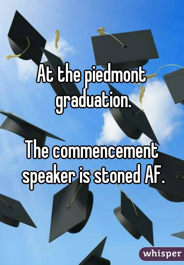 At the piedmont graduation.  The commencement speaker is stoned AF.