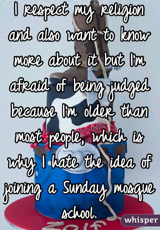 I respect my religion and also want to know more about it but I'm afraid of being judged because I'm older than most people, which is why I hate the idea of joining a Sunday mosque school.