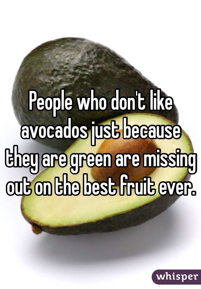 People who don't like avocados just because they are green are missing out on the best fruit ever.