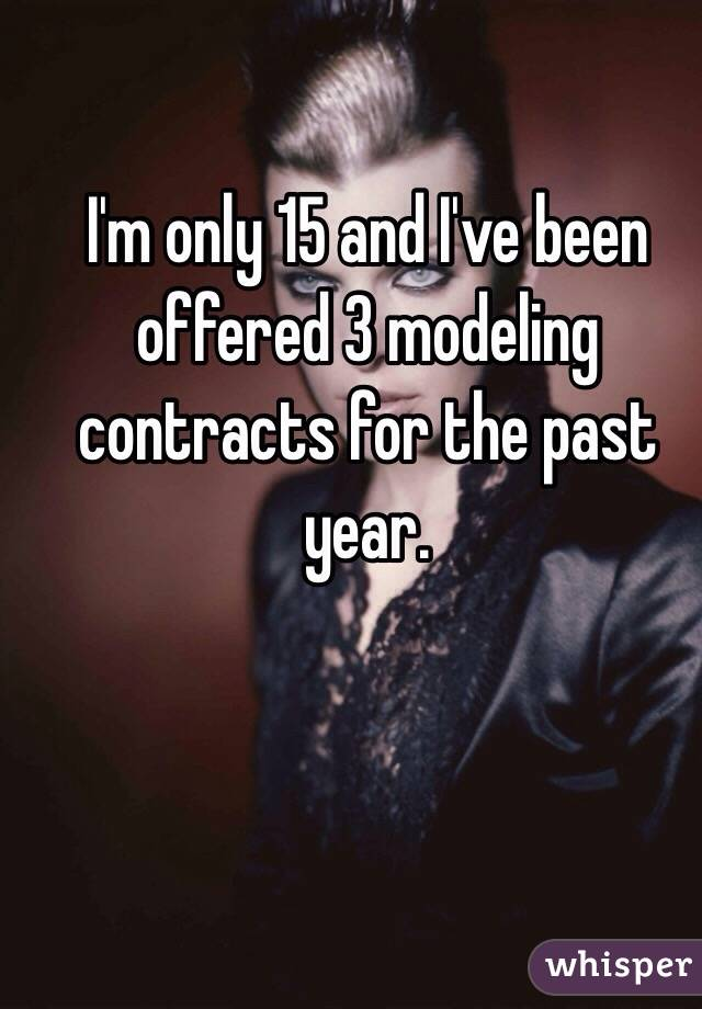 I'm only 15 and I've been offered 3 modeling contracts for the past year.