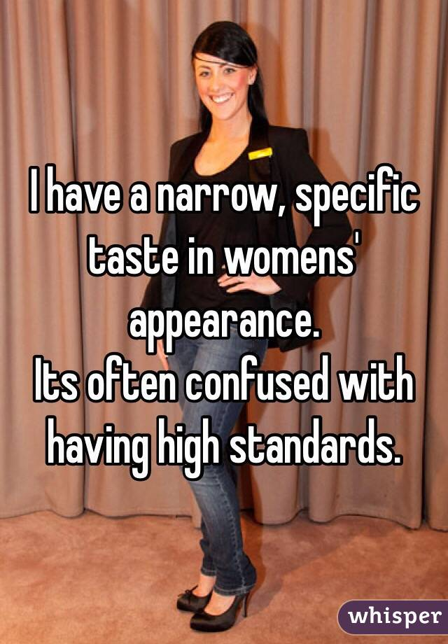I have a narrow, specific taste in womens' appearance.  Its often confused with having high standards.