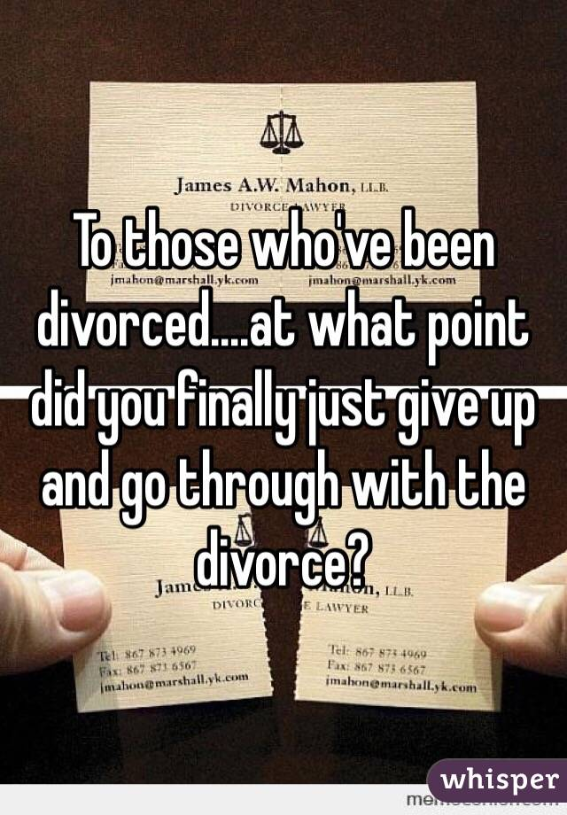 To those who've been divorced....at what point did you finally just give up and go through with the divorce?