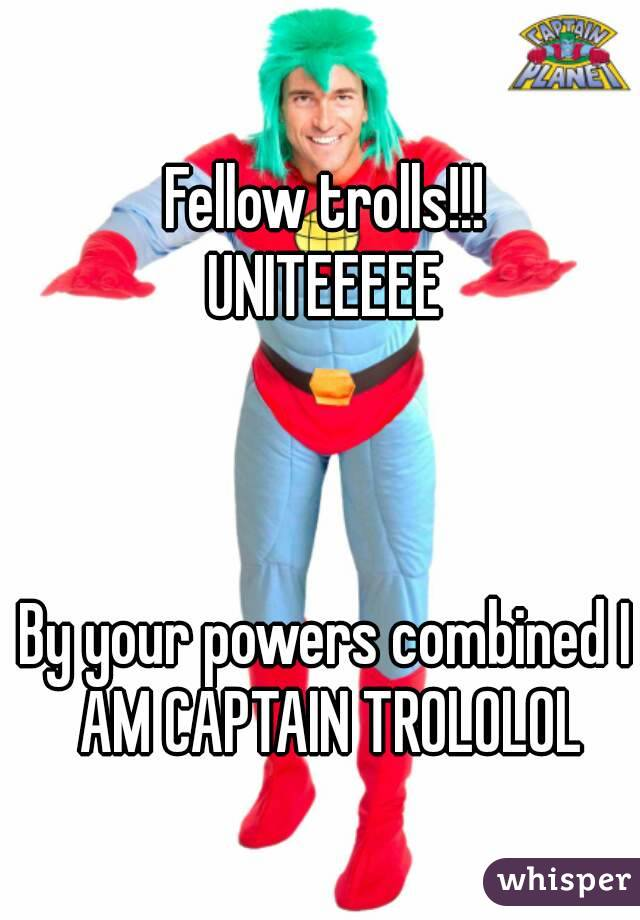 Fellow trolls!!! UNITEEEEE    By your powers combined I AM CAPTAIN TROLOLOL