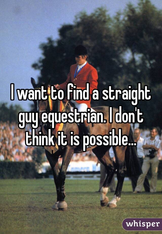 I want to find a straight guy equestrian. I don't think it is possible...