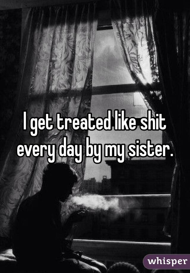 I get treated like shit every day by my sister.