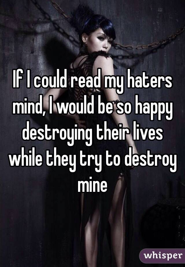 If I could read my haters mind, I would be so happy destroying their lives while they try to destroy mine