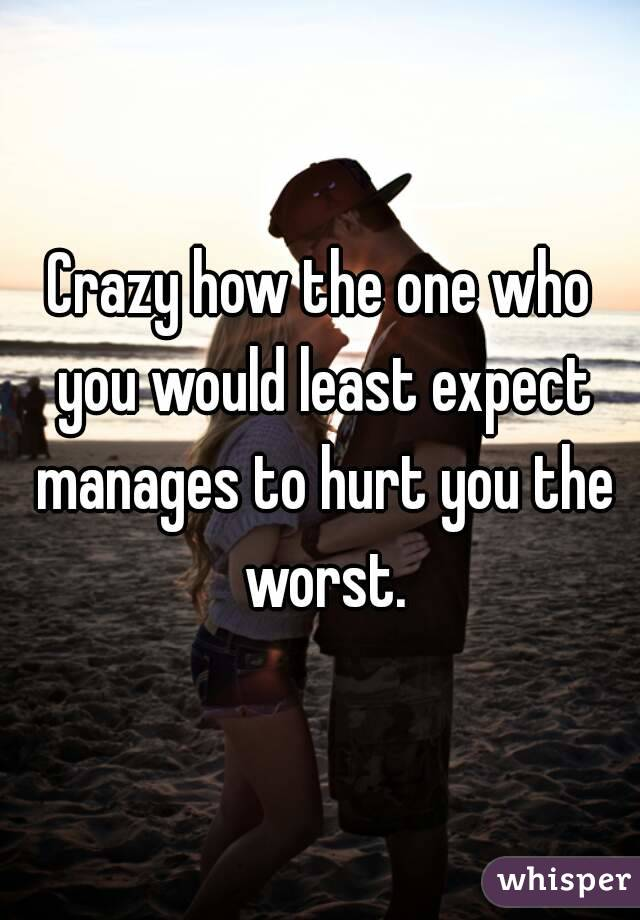 Crazy how the one who you would least expect manages to hurt you the worst.