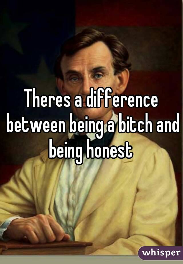 Theres a difference between being a bitch and being honest