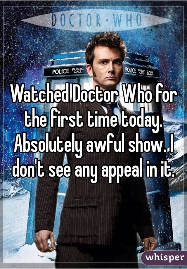 Watched Doctor Who for the first time today. Absolutely awful show. I don't see any appeal in it.