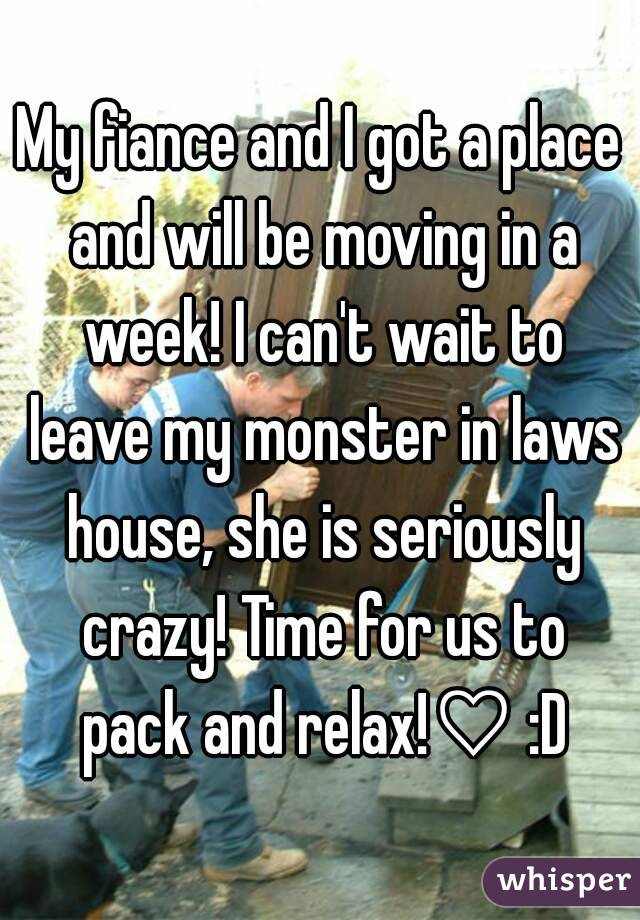 My fiance and I got a place and will be moving in a week! I can't wait to leave my monster in laws house, she is seriously crazy! Time for us to pack and relax!♡ :D