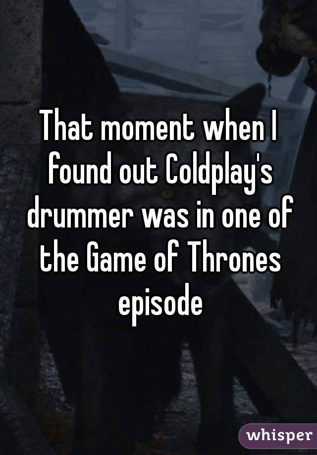 That moment when I found out Coldplay's drummer was in one of the Game of Thrones episode