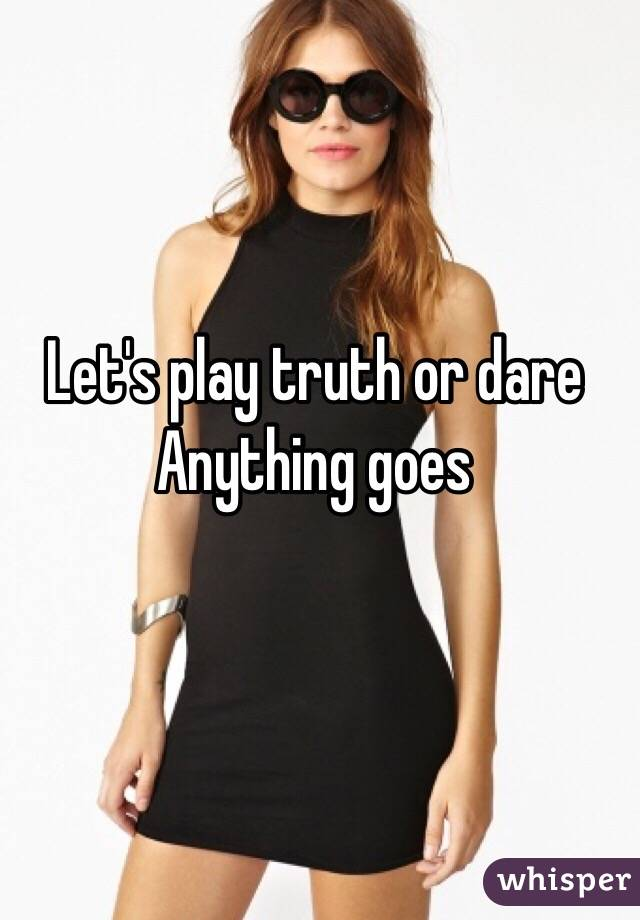 Let's play truth or dare Anything goes